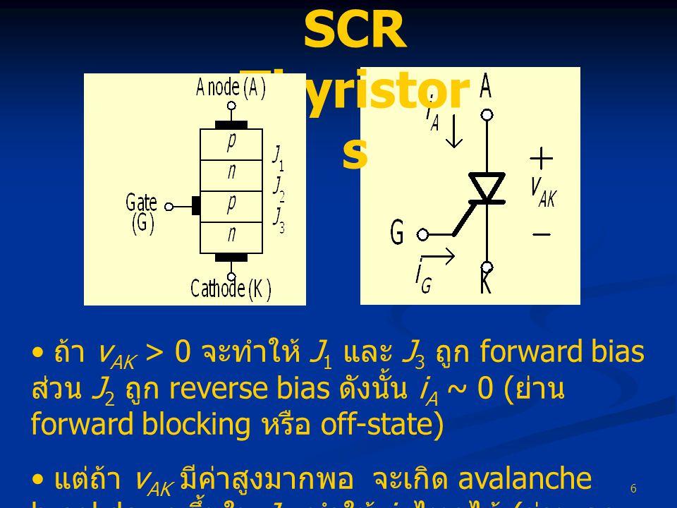 6 SCR Thyristor s • ถ้า v AK > 0 จะทำให้ J 1 และ J 3 ถูก forward bias ส่วน J 2 ถูก reverse bias ดังนั้น i A ~ 0 ( ย่าน forward blocking หรือ off-state