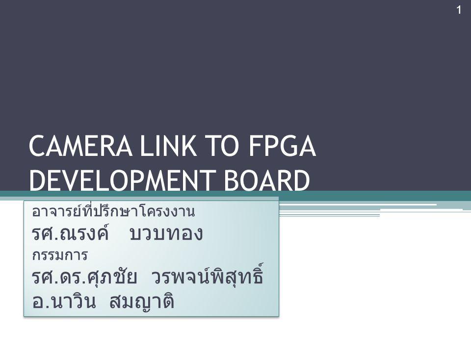 CAMERA LINK TO FPGA DEVELOPMENT BOARD อาจารย์ที่ปรึกษาโครงงาน รศ. ณรงค์ บวบทอง กรรมการ รศ. ดร. ศุภชัย วรพจน์พิสุทธิ์ อ. นาวิน สมญาติ อาจารย์ที่ปรึกษาโ