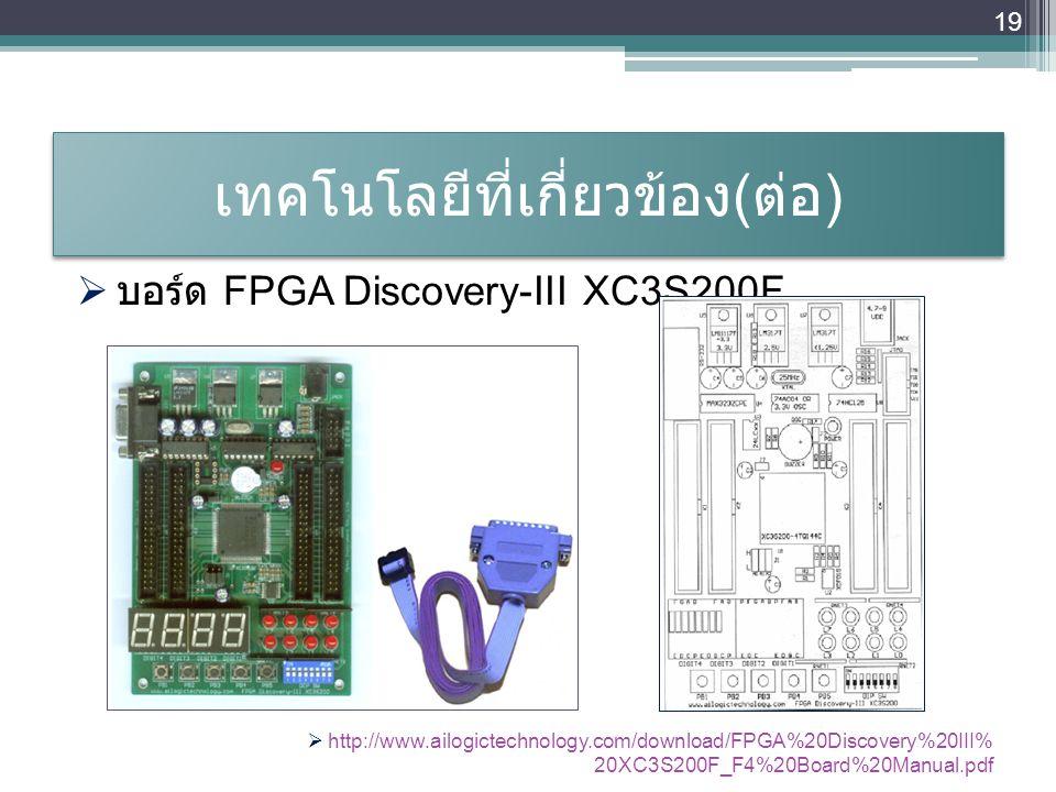 เทคโนโลยีที่เกี่ยวข้อง ( ต่อ ) 19  บอร์ด FPGA Discovery-III XC3S200F  http://www.ailogictechnology.com/download/FPGA%20Discovery%20III% 20XC3S200F_F