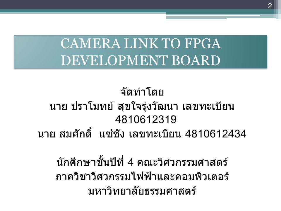 CAMERA LINK TO FPGA DEVELOPMENT BOARD จัดทำโดย นาย ปราโมทย์ สุขใจรุ่งวัฒนา เลขทะเบียน 4810612319 นาย สมศักดิ์ แซ่ชัง เลขทะเบียน 4810612434 นักศึกษาชั้