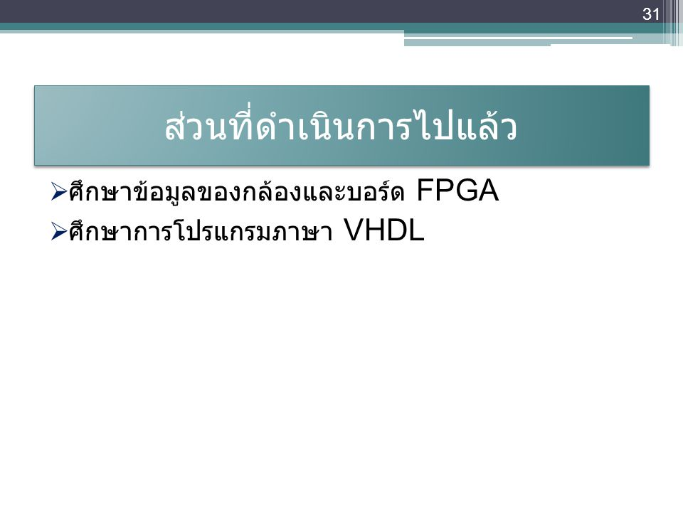 ส่วนที่ดำเนินการไปแล้ว  ศึกษาข้อมูลของกล้องและบอร์ด FPGA  ศึกษาการโปรแกรมภาษา VHDL 31