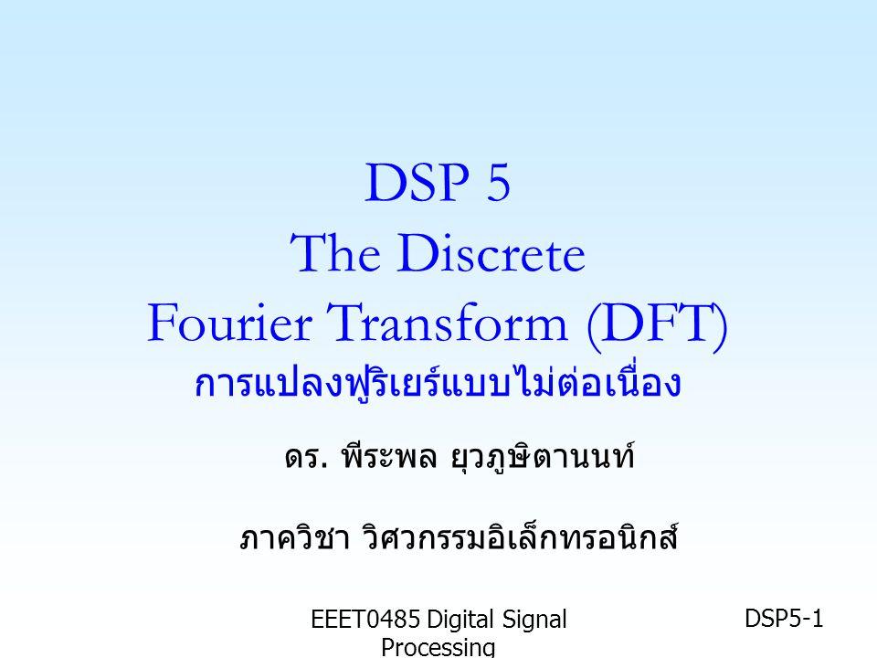 EEET0485 Digital Signal Processing DSP5-2 เป้าหมาย • นศ รู้จักความหมายของ อนุกรมฟูริเยร์แบบ ไม่ต่อเนื่อง (Discrete Fourier Series :DFS) และผลการแปลงจากสัญญาณใน โดเมนเวลา • นศ เข้าใจความสัมพันธ์ของ การแปลงฟูริ เยร์แบบไม่ต่อเนื่อง (Discrete Fourier Transform: DFT) และ DFS • นศ สามารถทำการแปลง DFT กับ สัญญาณเชิงเวลาใดๆได้