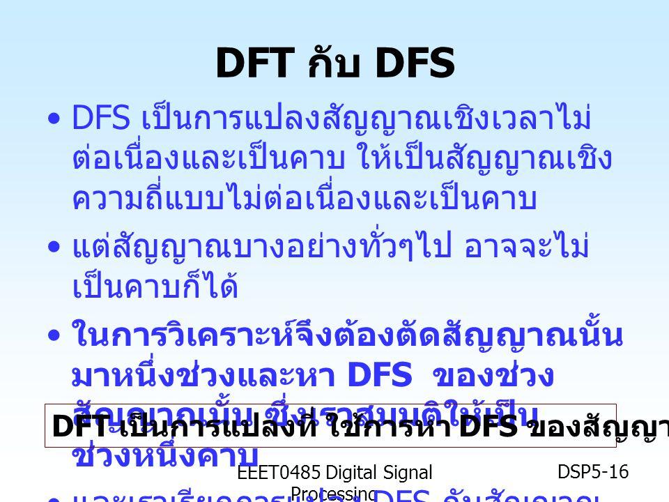 EEET0485 Digital Signal Processing DSP5-16 DFT กับ DFS •DFS เป็นการแปลงสัญญาณเชิงเวลาไม่ ต่อเนื่องและเป็นคาบ ให้เป็นสัญญาณเชิง ความถี่แบบไม่ต่อเนื่องแ