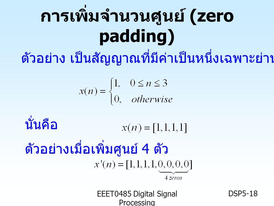 EEET0485 Digital Signal Processing DSP5-18 การเพิ่มจำนวนศูนย์ (zero padding) ตัวอย่าง เป็นสัญญาณที่มีค่าเป็นหนึ่งเฉพาะย่าน นั่นคือ ตัวอย่างเมื่อเพิ่มศ