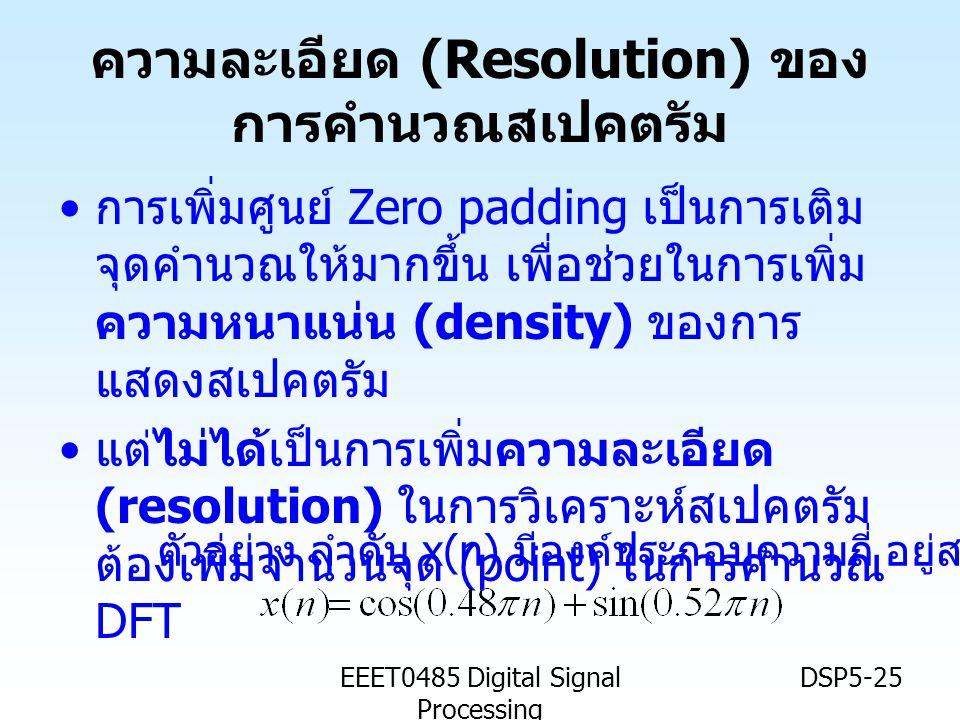 EEET0485 Digital Signal Processing DSP5-25 ความละเอียด (Resolution) ของ การคำนวณสเปคตรัม • การเพิ่มศูนย์ Zero padding เป็นการเติม จุดคำนวณให้มากขึ้น เ