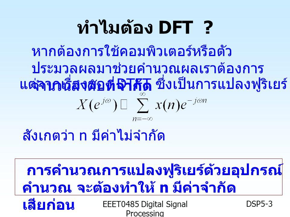 EEET0485 Digital Signal Processing DSP5-4 อนุกรมฟูริเยร์แบบไม่ต่อเนื่อง The Discrete Fourier Series (DFS) ให้สัญญาณที่เป็นรายคาบ ความถี่มูลฐาน เป็น เรเดียน ความถี่ฮาร์มอนิก เป็น คือ ค่าสัมประสิทธิ์ ฟูริเยร์ไม่ต่อเนื่อง โดยที่ แสดง ได้เป็น