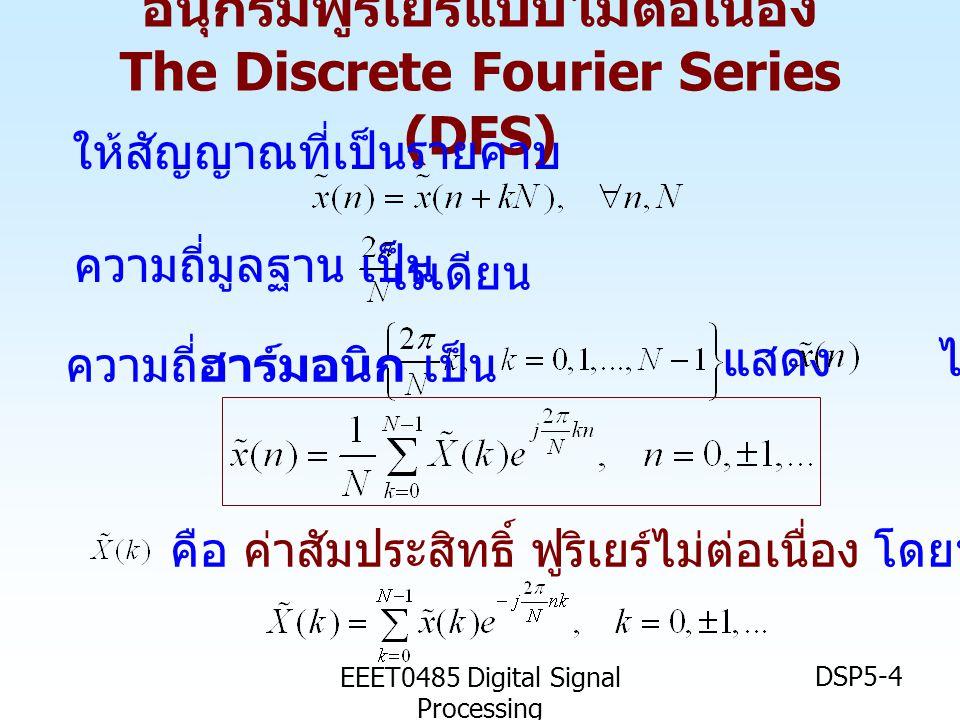 EEET0485 Digital Signal Processing DSP5-25 ความละเอียด (Resolution) ของ การคำนวณสเปคตรัม • การเพิ่มศูนย์ Zero padding เป็นการเติม จุดคำนวณให้มากขึ้น เพื่อช่วยในการเพิ่ม ความหนาแน่น (density) ของการ แสดงสเปคตรัม • แต่ไม่ได้เป็นการเพิ่มความละเอียด (resolution) ในการวิเคราะห์สเปคตรัม ต้องเพิ่มจำนวนจุด (point) ในการคำนวณ DFT ตัวอย่าง ลำดับ x(n) มีองค์ประกอบความถี่ อยู่สองความถี่