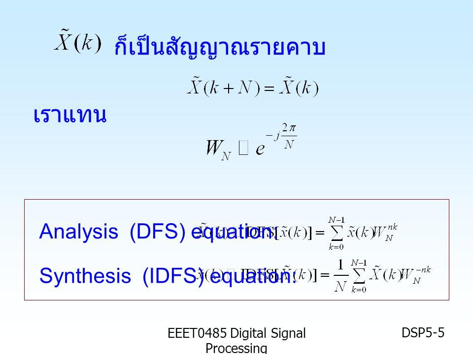 EEET0485 Digital Signal Processing DSP5-16 DFT กับ DFS •DFS เป็นการแปลงสัญญาณเชิงเวลาไม่ ต่อเนื่องและเป็นคาบ ให้เป็นสัญญาณเชิง ความถี่แบบไม่ต่อเนื่องและเป็นคาบ • แต่สัญญาณบางอย่างทั่วๆไป อาจจะไม่ เป็นคาบก็ได้ • ในการวิเคราะห์จึงต้องตัดสัญญาณนั้น มาหนึ่งช่วงและหา DFS ของช่วง สัญญาณนั้น ซึ่งเราสมมติให้เป็น ช่วงหนึ่งคาบ • และเราเรียกการแปลง DFS กับสัญญาณ เพียงหนึ่งคาบนั้นว่าการแปลง DFT DFT เป็นการแปลงที่ ใช้การหา DFS ของสัญญาณเพียงหนึ่งคาบ