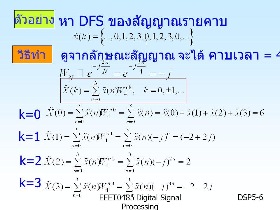EEET0485 Digital Signal Processing DSP5-6 ตัวอย่าง วิธีทำ หา DFS ของสัญญาณรายคาบ ดูจากลักษณะสัญญาณ จะได้ คาบเวลา = 4 (N=4 ) k=0 k=1 k=2 k=3