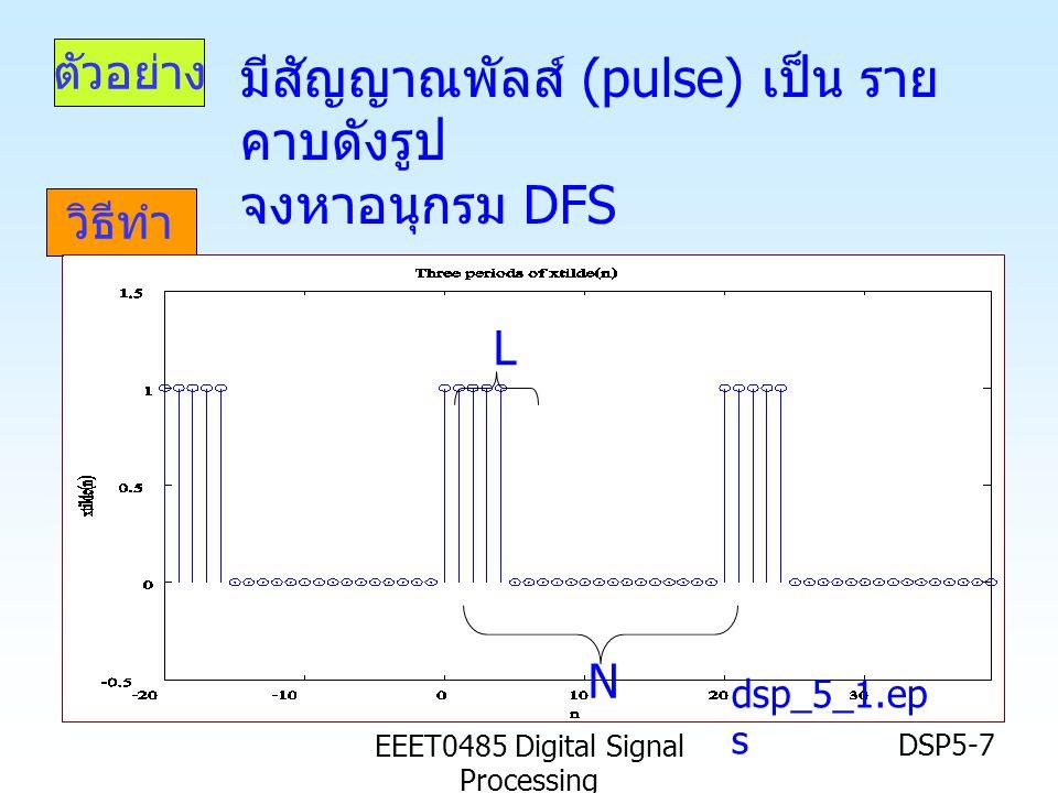 EEET0485 Digital Signal Processing DSP5-7 ตัวอย่าง วิธีทำ dsp_5_1.ep s L N มีสัญญาณพัลส์ (pulse) เป็น ราย คาบดังรูป จงหาอนุกรม DFS