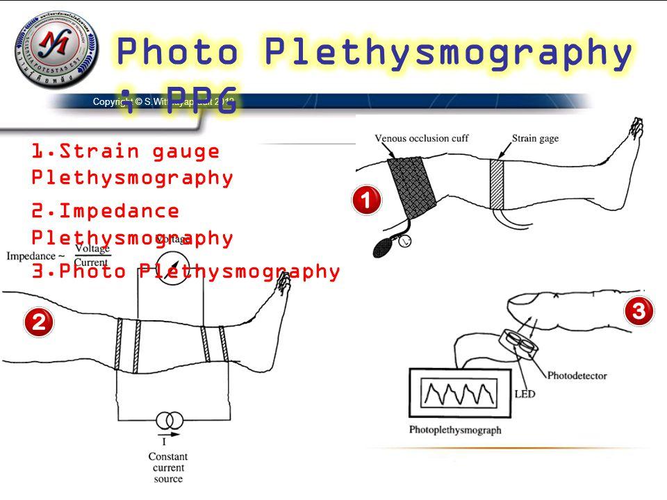 Copyright © S.Witthayapradit 2012 1.Strain gauge Plethysmography 2.Impedance Plethysmography 3.Photo Plethysmography