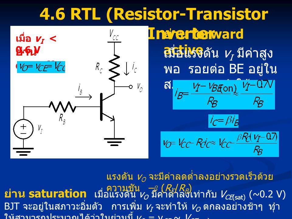 1 4.6 RTL (Resistor-Transistor Logic) Inverter ย่าน cut-off เมื่อ v I < 0.6 V ย่าน forward active เมื่อแรงดัน v I มีค่าสูง พอ รอยต่อ BE อยู่ใน สภาวะ on ทำให้ ย่าน saturation เมื่อแรงดัน v O มีค่าต่ำลงเท่ากับ V CE(sat) (~0.2 V) BJT จะอยู่ในสภาวะอิ่มตัว การเพิ่ม v I จะทำให้ v O ตกลงอย่างช้าๆ ทำ ให้สามารถประมาณได้ว่าในย่านนี้ v O = v CE ~ V CE(sat) แรงดัน v O จะมีค่าลดต่ำลงอย่างรวดเร็วด้วย ความชัน – β (R C /R B )