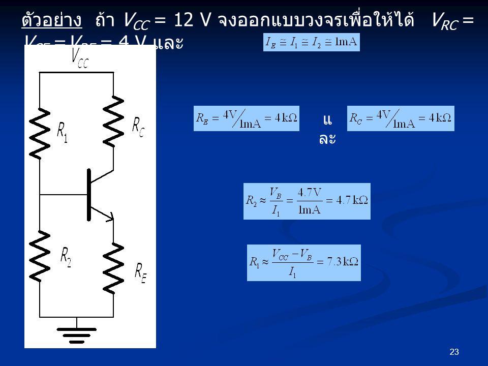 23 ตัวอย่าง ถ้า V CC = 12 V จงออกแบบวงจรเพื่อให้ได้ V RC = V CE =V RE = 4 V และ แ ละ