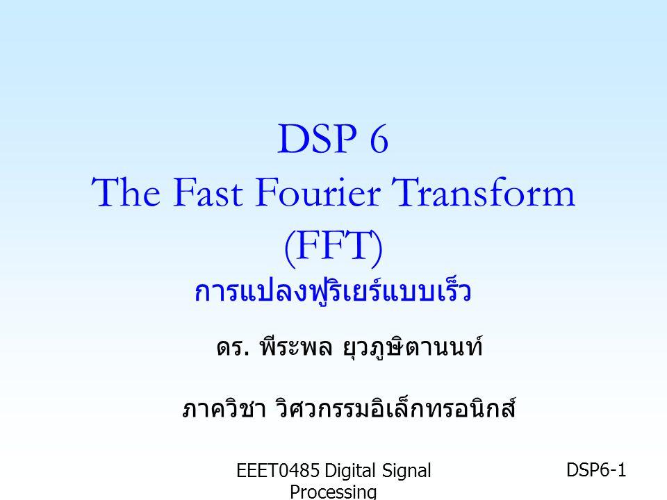 EEET0485 Digital Signal Processing DSP6-2 เป้าหมาย • นศ รู้จักความหมายของ การแปลงฟูริเยร์ แบบเร็ว (Fast Fourier Transform :FFT) และผลการแปลงจากสัญญาณในโดเมน เวลา • นศ รู้จัก FFT แบบ Decimation in time (DIT) หรือ DIT-FFT