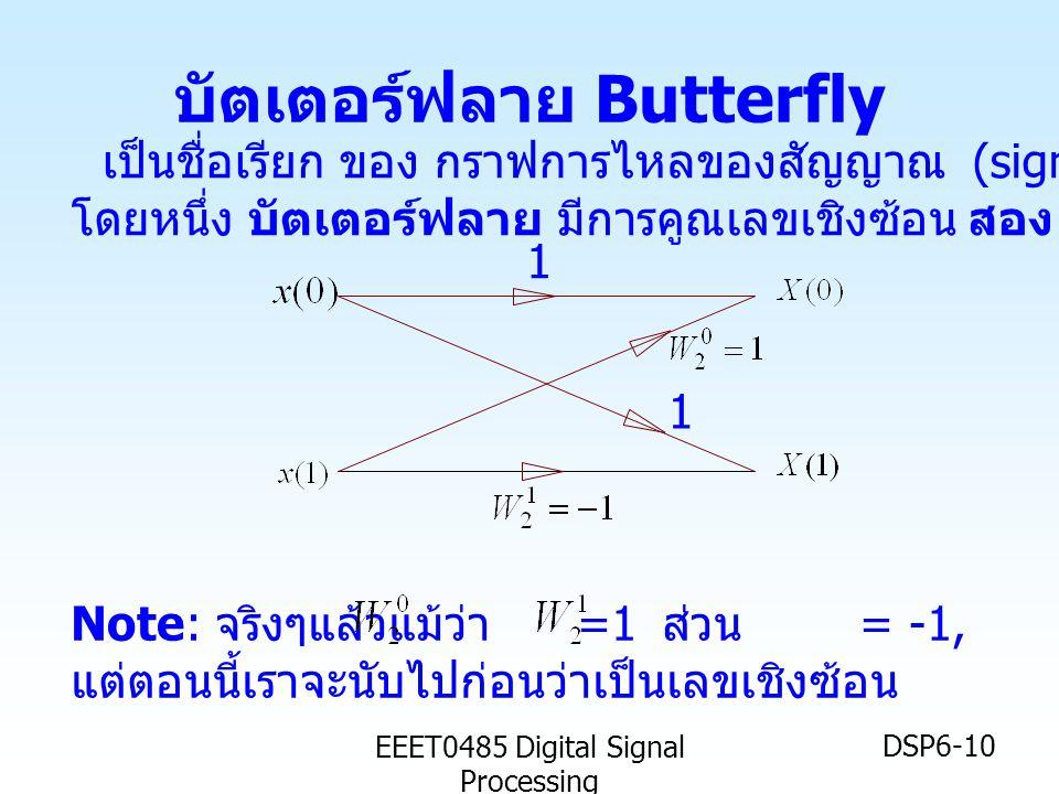EEET0485 Digital Signal Processing DSP6-10 บัตเตอร์ฟลาย Butterfly 1 1 Note: จริงๆแล้วแม้ว่า =1 ส่วน = -1, แต่ตอนนี้เราจะนับไปก่อนว่าเป็นเลขเชิงซ้อน เป