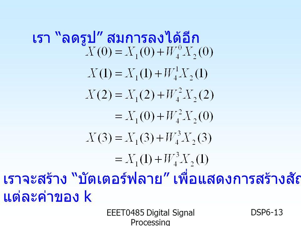 "EEET0485 Digital Signal Processing DSP6-13 เรา "" ลดรูป "" สมการลงได้อีก เราจะสร้าง "" บัตเตอร์ฟลาย "" เพื่อแสดงการสร้างสัญญาณ X(k) สำหรับ แต่ละค่าของ k"