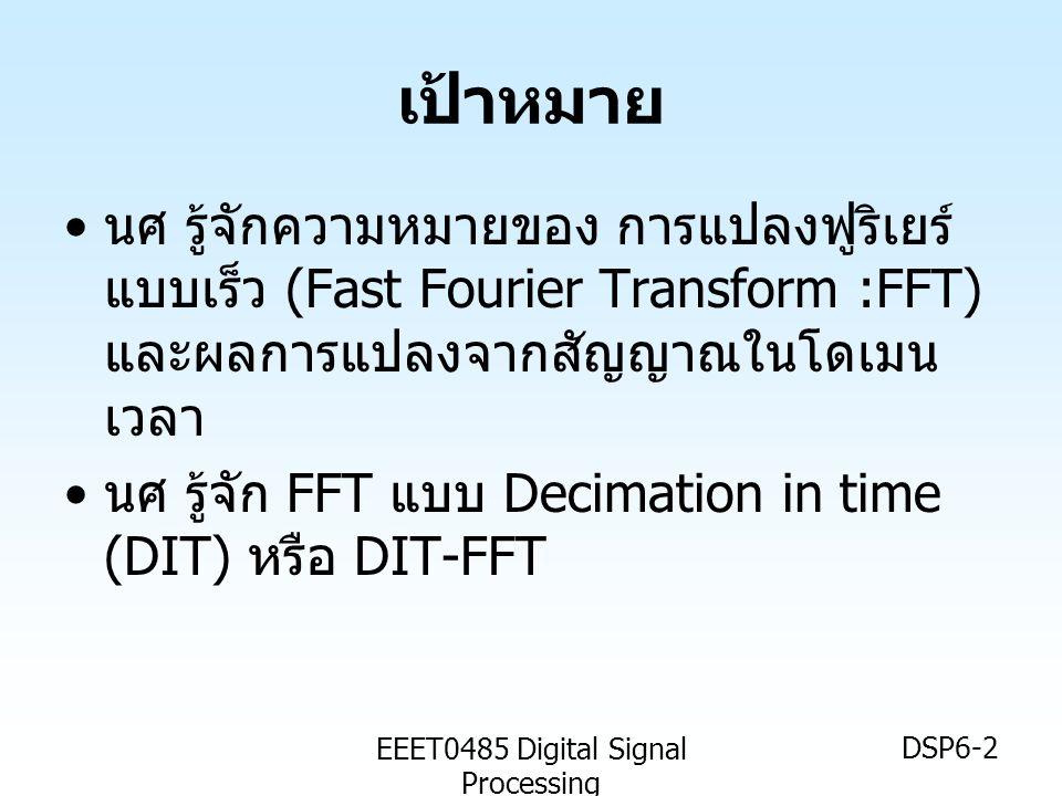 EEET0485 Digital Signal Processing DSP6-2 เป้าหมาย • นศ รู้จักความหมายของ การแปลงฟูริเยร์ แบบเร็ว (Fast Fourier Transform :FFT) และผลการแปลงจากสัญญาณใ