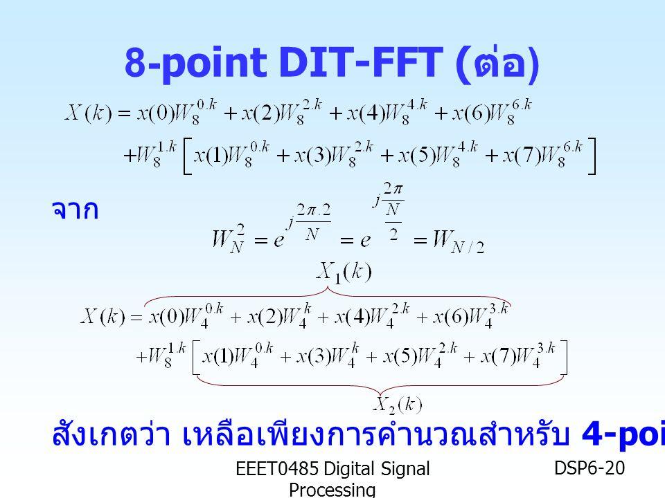 EEET0485 Digital Signal Processing DSP6-20 8-point DIT-FFT ( ต่อ ) จาก สังเกตว่า เหลือเพียงการคำนวณสำหรับ 4-point DFT เท่านั้น