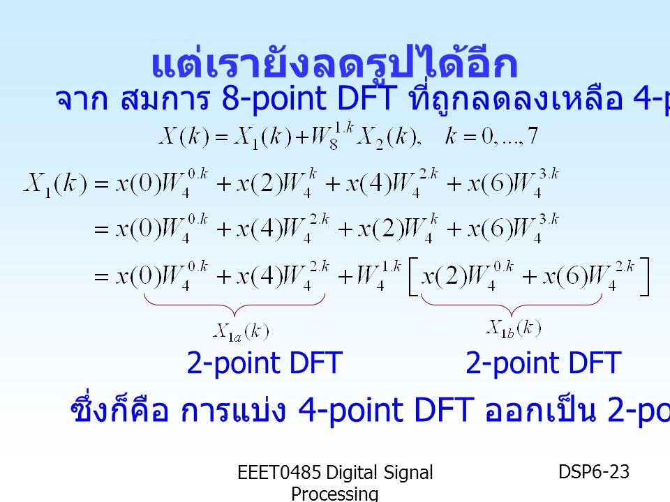 EEET0485 Digital Signal Processing DSP6-23 แต่เรายังลดรูปได้อีก 2-point DFT จาก สมการ 8-point DFT ที่ถูกลดลงเหลือ 4-point DFTx2 ซึ่งก็คือ การแบ่ง 4-po