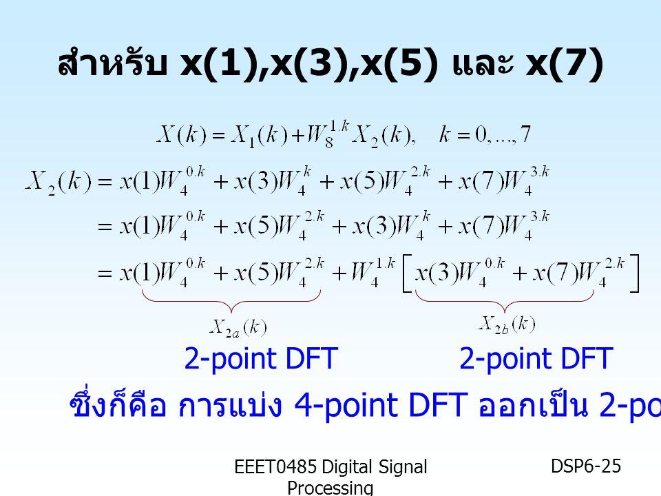 EEET0485 Digital Signal Processing DSP6-25 สำหรับ x(1),x(3),x(5) และ x(7) 2-point DFT ซึ่งก็คือ การแบ่ง 4-point DFT ออกเป็น 2-point DFTx2