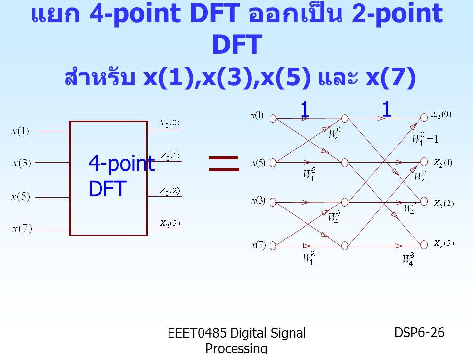 EEET0485 Digital Signal Processing DSP6-26 4-point DFT 1 1 แยก 4-point DFT ออกเป็น 2-point DFT สำหรับ x(1),x(3),x(5) และ x(7)