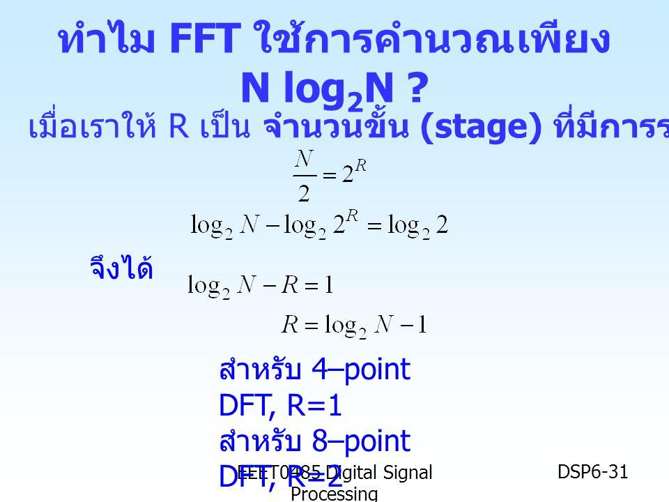 EEET0485 Digital Signal Processing DSP6-31 ทำไม FFT ใช้การคำนวณเพียง N log 2 N ? เมื่อเราให้ R เป็น จำนวนขั้น (stage) ที่มีการรวม เราจะได้ว่า จึงได้ ส
