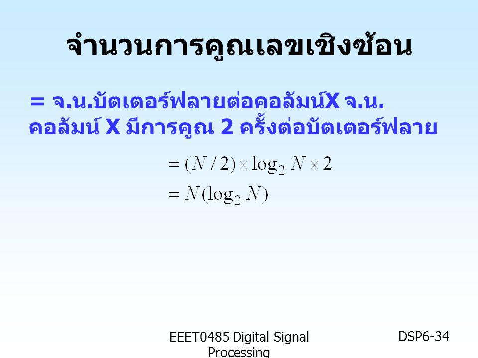 EEET0485 Digital Signal Processing DSP6-34 จำนวนการคูณเลขเชิงซ้อน = จ. น. บัตเตอร์ฟลายต่อคอลัมน์ X จ. น. คอลัมน์ X มีการคูณ 2 ครั้งต่อบัตเตอร์ฟลาย