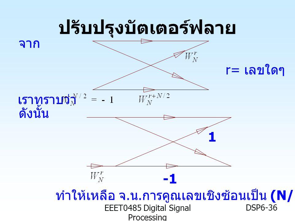 EEET0485 Digital Signal Processing DSP6-36 ปรับปรุงบัตเตอร์ฟลาย เราทราบว่า จาก ดังนั้น ทำให้เหลือ จ. น. การคูณเลขเชิงซ้อนเป็น (N/2)log 2 N r= เลขใดๆ 1