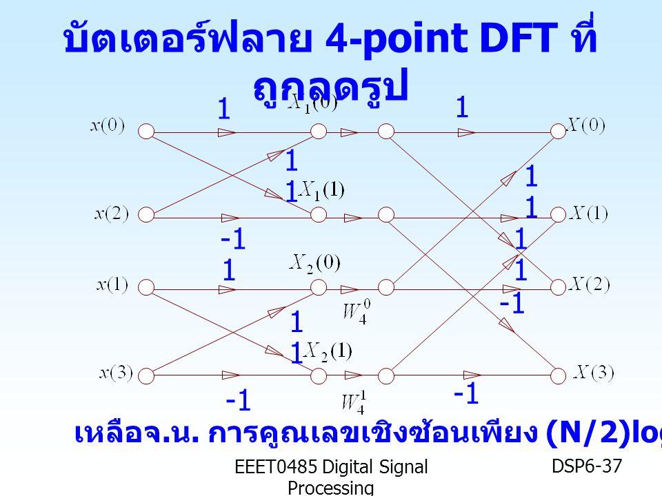 EEET0485 Digital Signal Processing DSP6-37 1 1 1 1 1 1 1 1 1 1 1 เหลือจ. น. การคูณเลขเชิงซ้อนเพียง (N/2)log 2 N= 4 บัตเตอร์ฟลาย 4-point DFT ที่ ถูกลดร