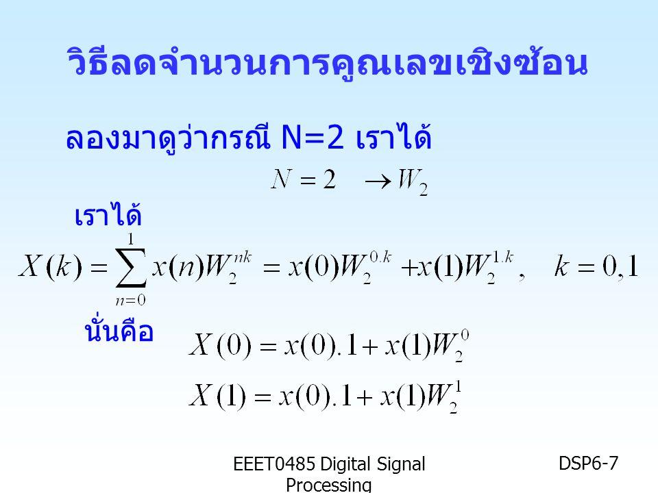 EEET0485 Digital Signal Processing DSP6-38 สรุป •FFT ก็คือ DFT แต่เป็นการสลับตำแหน่งข้อมูล และเทคนิกการรวมสัญญาณ เพื่อย่อยให้จำนวน การแปลงลดรูปลง วิธีการนี้ เรียกว่า Decimation in Time (DIT) และเรียก การ แปลงฟูริเยร์แบบเร็วนี้ว่า DIT-FFT • การแปลงฟูริเยร์แบบเร็ว (FFT) แบบจะทำให้ เหลือการคูณเลขเชิงซ้อนเหลือเพียง Nlog 2 N ครั้ง จาก N 2 ครั้ง เมื่อใช้ DFT • หรืออาจจะลดการคูณเลขเชิงซ้อนลงได้อีกเป็น (N/2) log 2 N หากใช้การปรับปรุงบัตเตอร์ฟลาย
