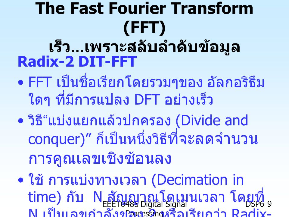 EEET0485 Digital Signal Processing DSP6-10 บัตเตอร์ฟลาย Butterfly 1 1 Note: จริงๆแล้วแม้ว่า =1 ส่วน = -1, แต่ตอนนี้เราจะนับไปก่อนว่าเป็นเลขเชิงซ้อน เป็นชื่อเรียก ของ กราฟการไหลของสัญญาณ (signal flow graph) โดยหนึ่ง บัตเตอร์ฟลาย มีการคูณเลขเชิงซ้อน สอง ครั้ง