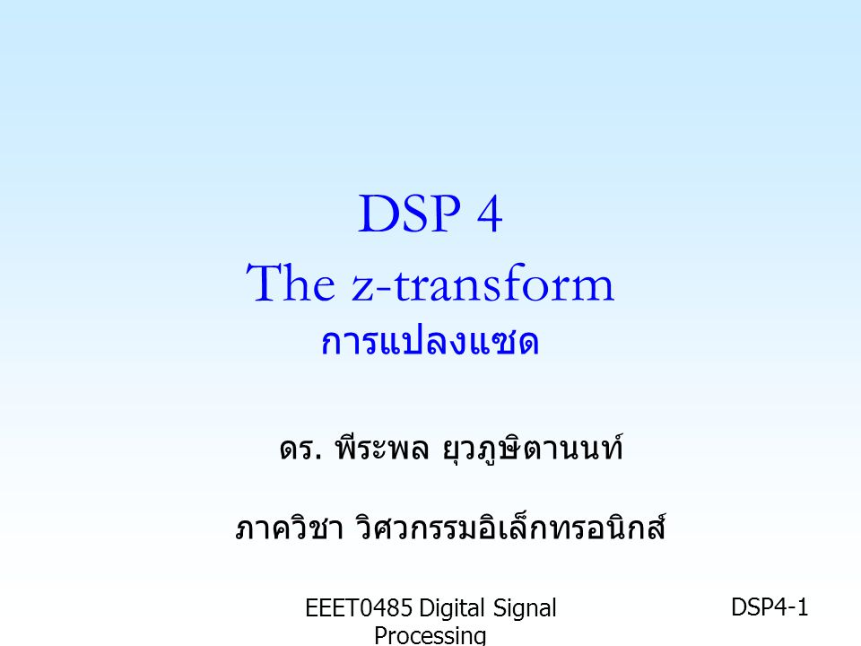 EEET0485 Digital Signal Processing DSP4-1 DSP 4 The z-transform การแปลงแซด ดร. พีระพล ยุวภูษิตานนท์ ภาควิชา วิศวกรรมอิเล็กทรอนิกส์