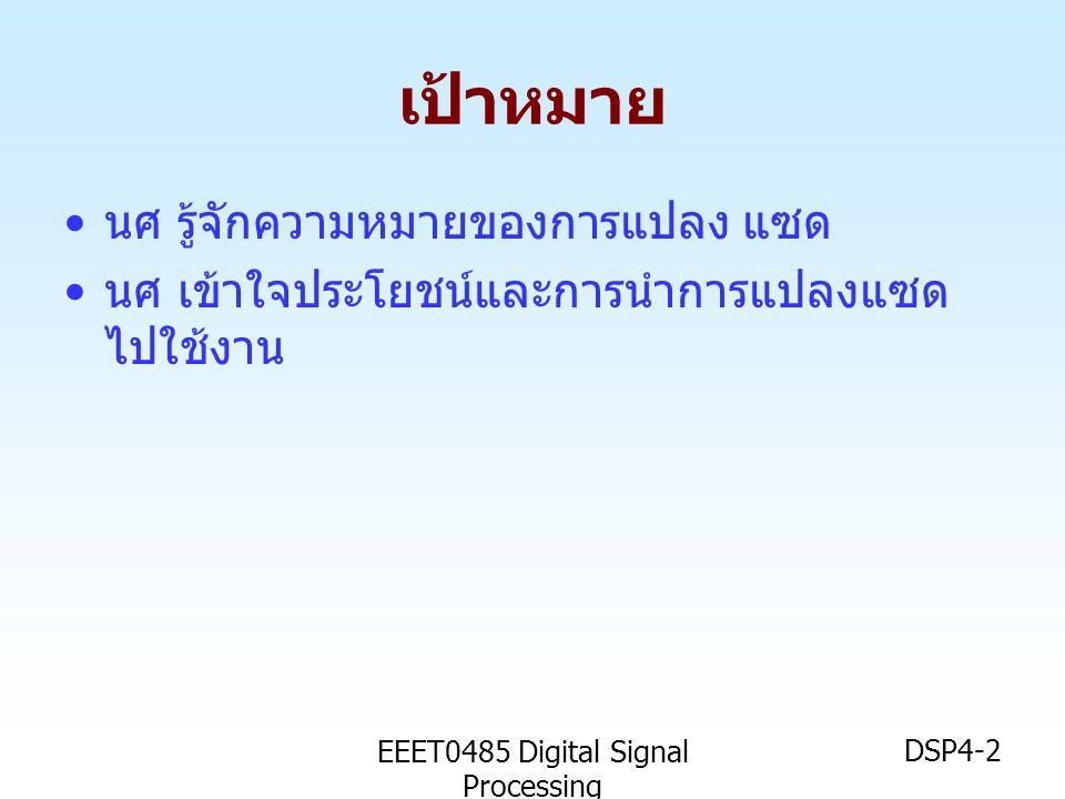 EEET0485 Digital Signal Processing DSP4-2 เป้าหมาย • นศ รู้จักความหมายของการแปลง แซด • นศ เข้าใจประโยชน์และการนำการแปลงแซด ไปใช้งาน