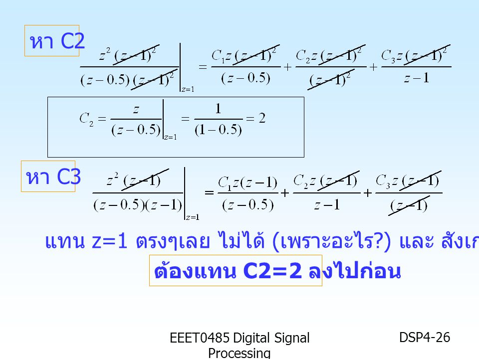 EEET0485 Digital Signal Processing DSP4-26 หา C2 หา C3 แทน z=1 ตรงๆเลย ไม่ได้ ( เพราะอะไร ?) และ สังเกต การติดค่า C1 ไว้ ต้องแทน C2=2 ลงไปก่อน