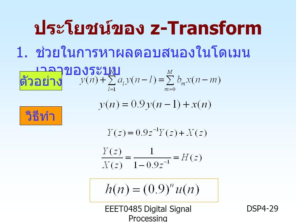 EEET0485 Digital Signal Processing DSP4-29 ประโยชน์ของ z-Transform 1. ช่วยในการหาผลตอบสนองในโดเมน เวลาของระบบ ตัวอย่าง วิธีทำ