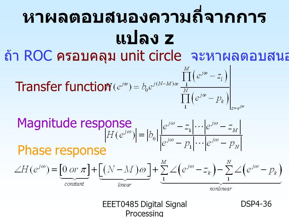 EEET0485 Digital Signal Processing DSP4-36 ถ้า ROC ครอบคลุม unit circle จะหาผลตอบสนองความถี่ของระบบได้ Magnitude response Transfer function Phase resp