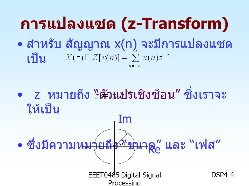 "EEET0485 Digital Signal Processing DSP4-4 • สำหรับ สัญญาณ x(n) จะมีการแปลงแซด เป็น • z หมายถึง "" ตัวแปรเชิงซ้อน "" ซึ่งเราจะ ให้เป็น • ซึ่งมีความหมายถึ"