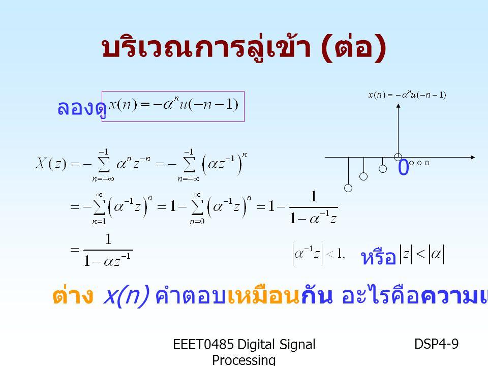 EEET0485 Digital Signal Processing DSP4-9 บริเวณการลู่เข้า ( ต่อ ) ลองดู ต่าง x(n) คำตอบเหมือนกัน อะไรคือความแตกต่าง ? หรือ 0