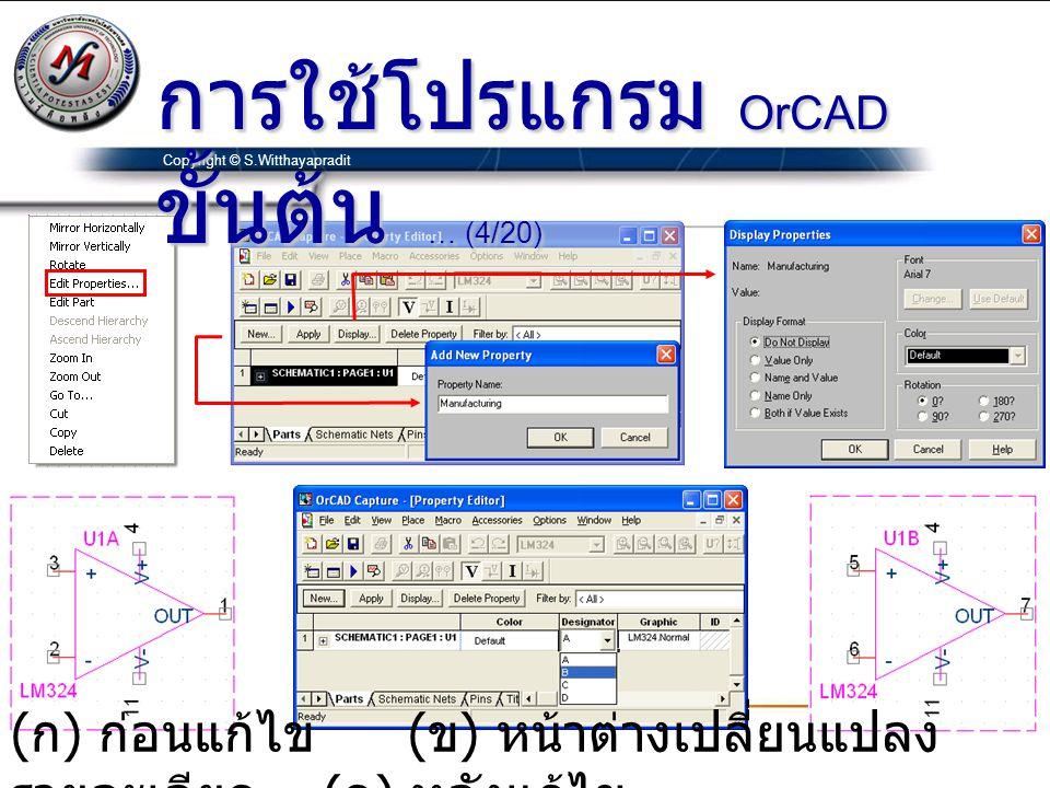 Copyright © S.Witthayapradit ( ก ) ก่อนแก้ไข ( ข ) หน้าต่างเปลี่ยนแปลง รายละเอียด ( ค ) หลังแก้ไข การใช้โปรแกรม OrCAD ขั้นต้น … (4/20)