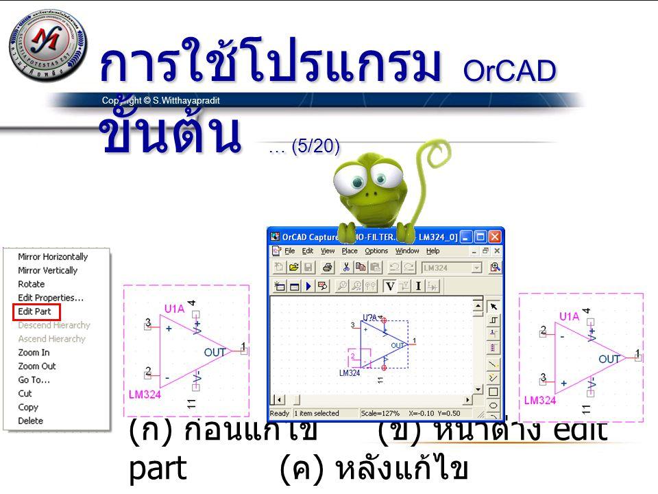 Copyright © S.Witthayapradit ( ก ) ก่อนแก้ไข ( ข ) หน้าต่าง edit part ( ค ) หลังแก้ไข การใช้โปรแกรม OrCAD ขั้นต้น … (5/20)