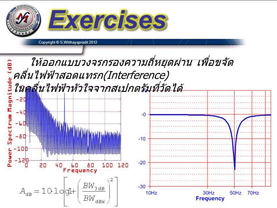 Copyright © S.Witthayapradit 2012 020406080100120 -120 -100 -80 -60 -40 -20 0 Frequency Power Spectrum Magnitude (dB) ให้ออกแบบวงจรกรองความถี่หยุดผ่าน