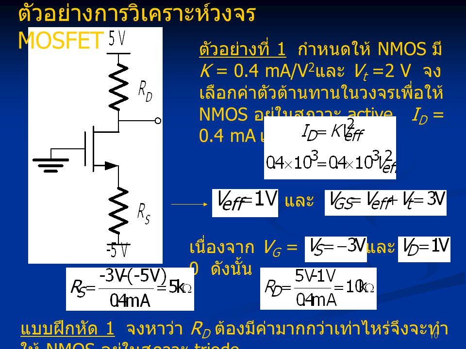 10 ตัวอย่างการวิเคราะห์วงจร MOSFET ตัวอย่างที่ 1 กำหนดให้ NMOS มี K = 0.4 mA/V 2 และ V t =2 V จง เลือกค่าตัวต้านทานในวงจรเพื่อให้ NMOS อยู่ในสภาวะ act