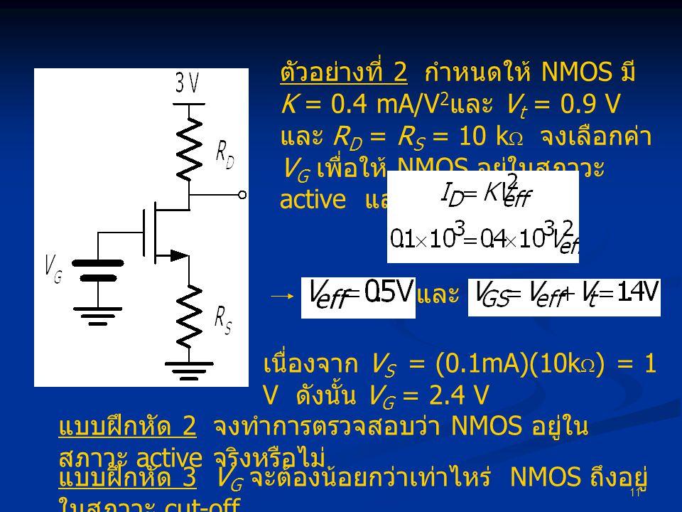 11 ตัวอย่างที่ 2 กำหนดให้ NMOS มี K = 0.4 mA/V 2 และ V t = 0.9 V และ R D = R S = 10 k  จงเลือกค่า V G เพื่อให้ NMOS อยู่ในสภาวะ active และมี I D = 0.