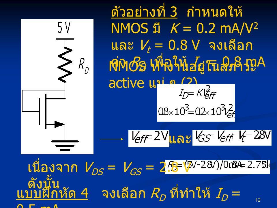 12 ตัวอย่างที่ 3 กำหนดให้ NMOS มี K = 0.2 mA/V 2 และ V t = 0.8 V จงเลือก ค่า R D เพื่อให้ I D = 0.8 mA NMOS ทำงานอยู่ในสภาวะ active แน่ ๆ (?) และ เนื่