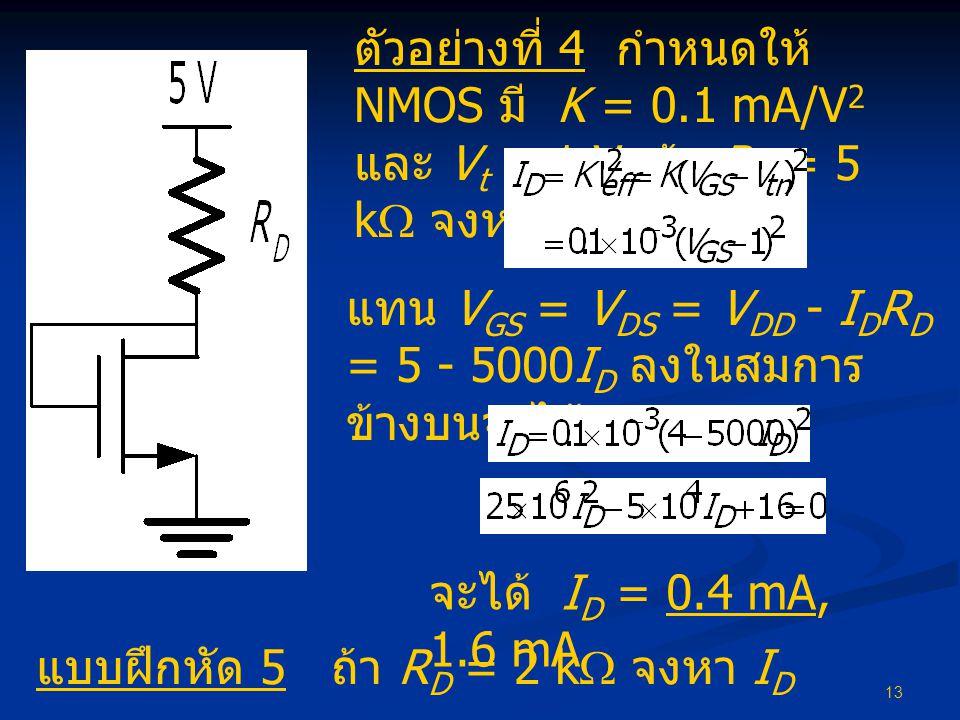 13 ตัวอย่างที่ 4 กำหนดให้ NMOS มี K = 0.1 mA/V 2 และ V t = 1 V ถ้า R D = 5 k  จงหา I D จะได้ I D = 0.4 mA, 1.6 mA แบบฝึกหัด 5 ถ้า R D = 2 k  จงหา I