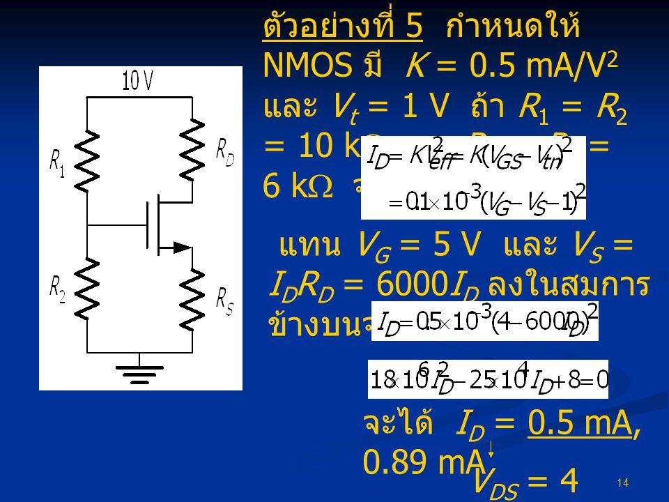 14 ตัวอย่างที่ 5 กำหนดให้ NMOS มี K = 0.5 mA/V 2 และ V t = 1 V ถ้า R 1 = R 2 = 10 k  และ R D = R S = 6 k  จงหา I D แทน V G = 5 V และ V S = I D R D