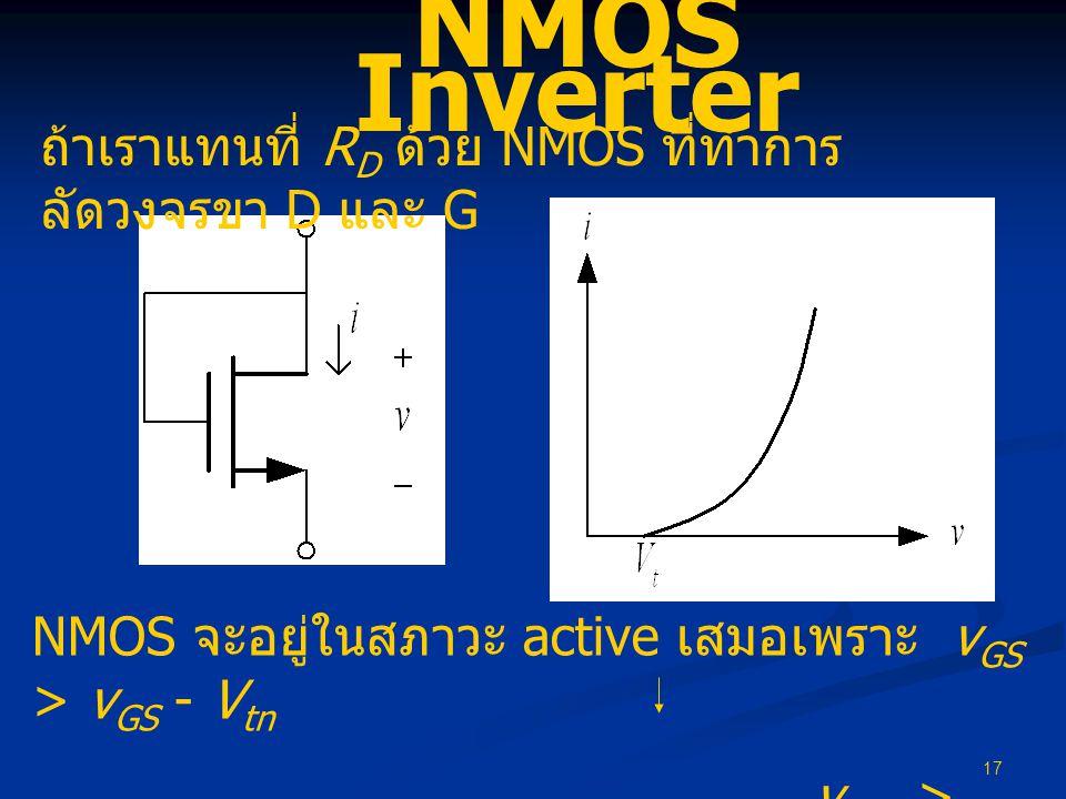 17 NMOS Inverter ถ้าเราแทนที่ R D ด้วย NMOS ที่ทำการ ลัดวงจรขา D และ G NMOS จะอยู่ในสภาวะ active เสมอเพราะ v GS > v GS - V tn v DS > v GS - V tn = V e