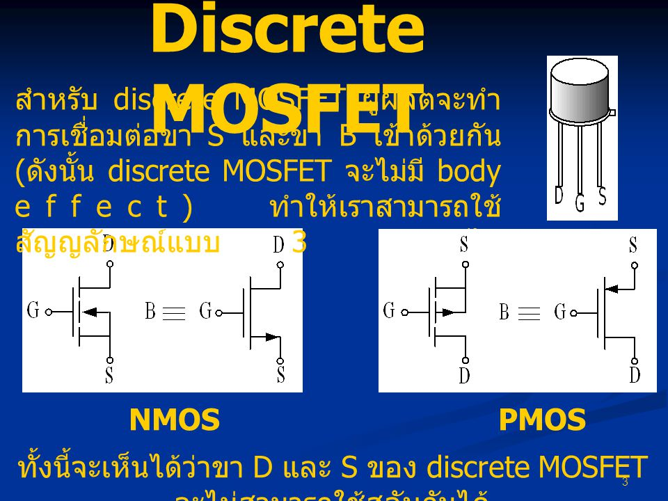 4 MOSFET ในวงจร รวม อย่างไรก็ตามในบางครั้งเราไม่สามารถทำการเชื่อมต่อ B และ S ของ MOSFET ใน IC ได้ ตัวอย่างเช่น NMOS ทุกตัวภายใน IC ที่ผลิตด้วย กระบวนการผลิตแบบ CMOS n-well มาตรฐานจะมีขา B ร่วมกัน ในกรณีนี้จะนิยมต่อขา B ของ NMOS ไป ยังแหล่งจ่ายแรงดันต่ำสุดของวงจร (V SS หรือ ground) เพื่อไม่ให้รอยต่อ pn ( ระหว่าง BS และ BD ของ NMOS) มีโอกาสอยู่ในสภาวะ on