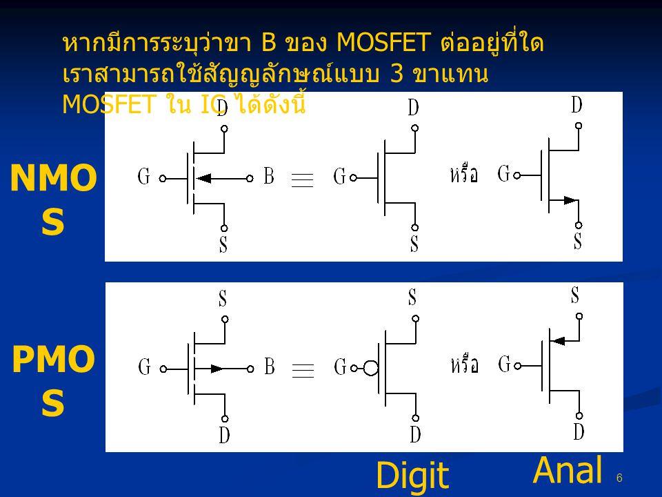6 หากมีการระบุว่าขา B ของ MOSFET ต่ออยู่ที่ใด เราสามารถใช้สัญญลักษณ์แบบ 3 ขาแทน MOSFET ใน IC ได้ดังนี้ Digit al Anal og PMO S NMO S