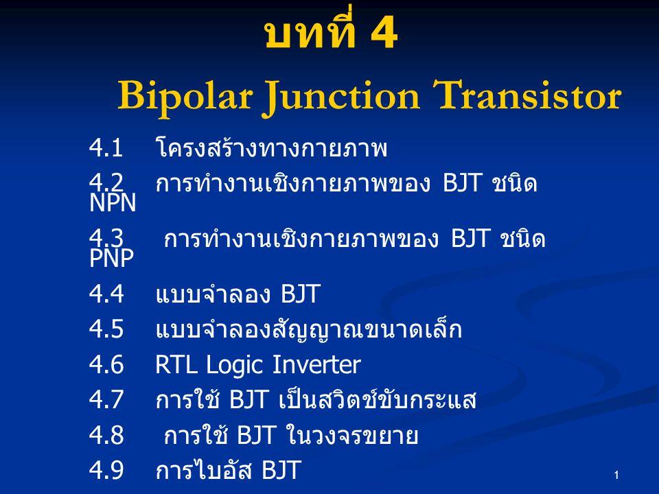 1 4.1 โครงสร้างทางกายภาพ 4.2 การทำงานเชิงกายภาพของ BJT ชนิด NPN 4.3 การทำงานเชิงกายภาพของ BJT ชนิด PNP 4.4 แบบจำลอง BJT 4.5 แบบจำลองสัญญาณขนาดเล็ก 4.6RTL Logic Inverter 4.7 การใช้ BJT เป็นสวิตช์ขับกระแส 4.8 การใช้ BJT ในวงจรขยาย 4.9 การไบอัส BJT 4.10 วงจรขยาย BJT บทที่ 4 Bipolar Junction Transistor